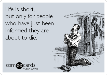 Life is short, but only for people who have just been informed they are about to die.