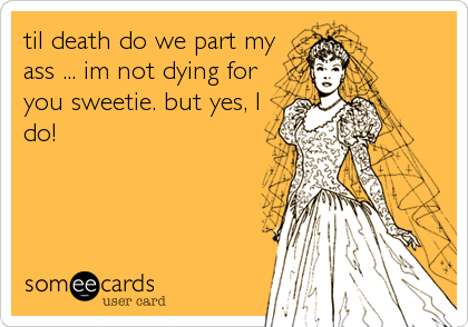 til death do we part my ass ... im not dying for you sweetie. but yes, I do!