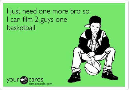 I just need one more bro so I can film 2 guys one basketball