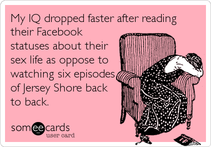 My IQ dropped faster after reading their Facebook statuses about their sex life as oppose to watching six episodes of Jersey Shore back to back.