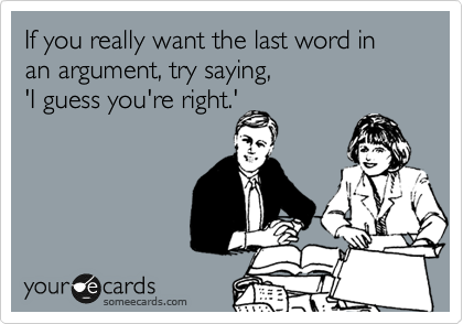 If you really want the last word in an argument, try saying, 