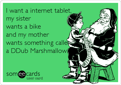 I want a internet tablet,    my sister wants a bike  and my mother wants something called  a DDub Marshmallow.
