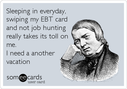 Sleeping in everyday, swiping my EBT card and not job hunting really takes its toll on me. I need a another vacation
