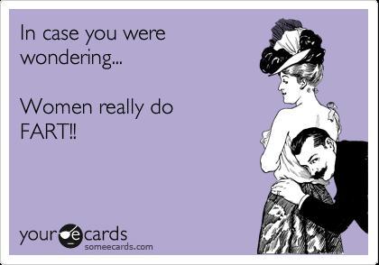 In case you were wondering...  Women really do FART!!