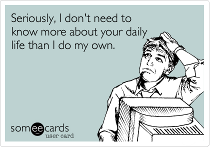 Seriously, I don't need to  know more about your daily life than I do my own.