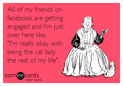 "All of my friends on facebook are getting engaged and I'm just over here like,  ""I'm really okay with being the cat lady the rest of my life""."