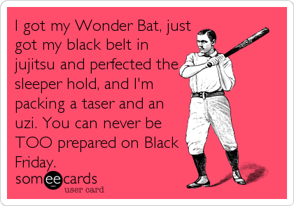 I got my Wonder Bat, just got my black belt in jujitsu and perfected the sleeper hold, and I'm packing a taser and an uzi. You can never be TOO prepared on Black Friday.