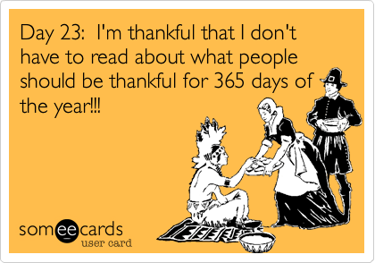 Day 23%3A  I'm thankful that I don't have to read about what people should be thankful for 365 days of the year!!!