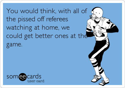 You would think, with all of the pissed off referees watching at home, we could get better ones at the game.