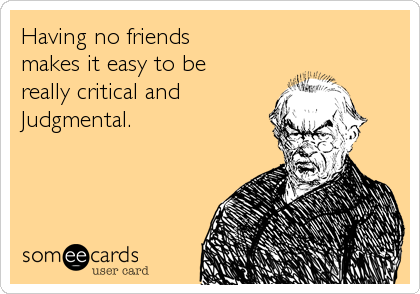 Having no friends makes it easy to be  really critical and Judgmental.