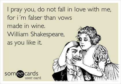 I pray you, do not fall in love with me, for i´m falser than vows made in wine.  William Shakespeare, as you like it.