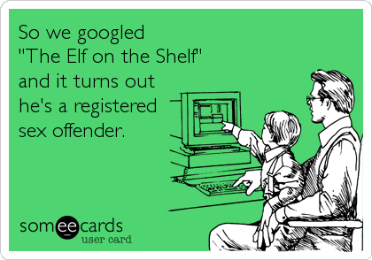 "So we googled  ""The Elf on the Shelf"" and it turns out  he's a registered sex offender."