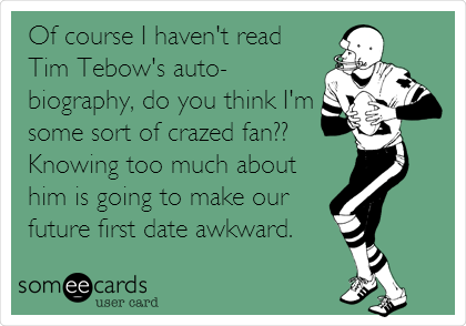 Of course I haven't read Tim Tebow's auto- biography, do you think I'm some sort of crazed fan?? Knowing too much about him is going to make our future first date awkward.