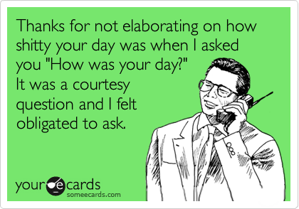 """Thanks for not elaborating on how shitty your day was when I asked you """"How was your day?"""" It was a courtesy question and I felt obligated to ask."""