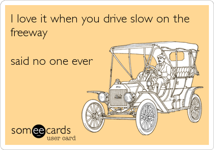 I love it when you drive slow on the freeway  said no one ever