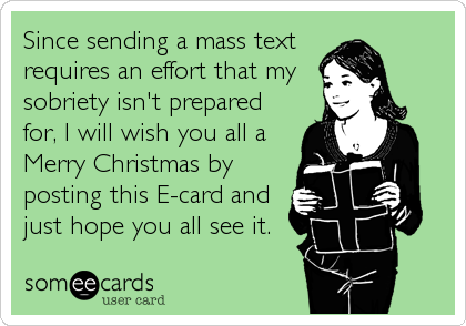 Since sending a mass text requires an effort that my sobriety isn't prepared for, I will wish you all a  Merry Christmas by posting this E-card and just hope you all see it.