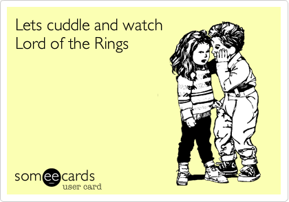 Lets cuddle and watch Lord of the Rings
