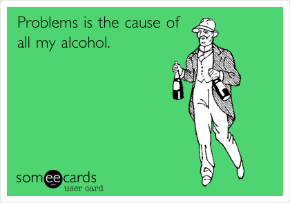Problems is the cause of all my alcohol.