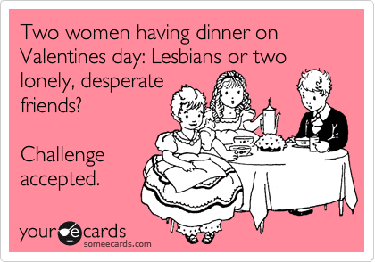 Two women having dinner on Valentines day: Lesbians or two