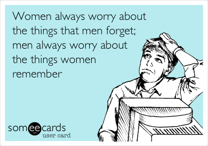 Women always worry about the things that men forget; men always worry about the things women remember