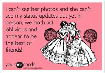 I can't see her photos and she can't see my status updates but yet in person, we both act oblivious and appear to be the best of friends!