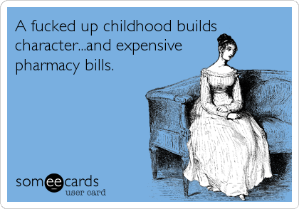 A fucked up childhood builds character...and expensive pharmacy bills.