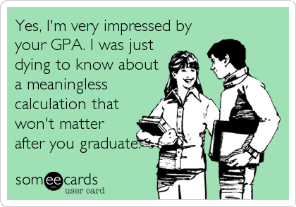 Yes, I'm very impressed by your GPA. I was just dying to know about a meaningless calculation that won't matter after you graduate.
