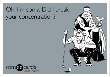 Oh%2C I'm sorry. Did I break your concentration%3F