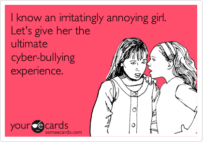 I know an irritatingly annoying girl. Let's give her the ultimate cyber-bullying experience.