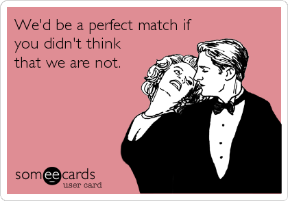 We'd be a perfect match if you didn't think that we are not.
