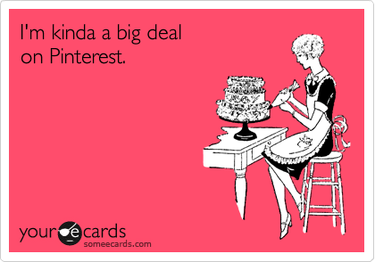 I'm kinda a big deal  on Pinterest.