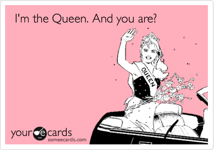 I'm the Queen. And you are?