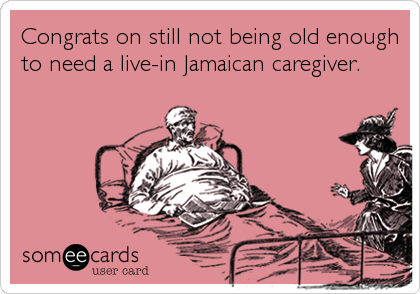 Congrats on still not being old enough to need a live-in Jamaican caregiver.