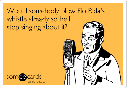 Would somebody blow Flo Rida's whistle already so he'll stop singing about it%3F