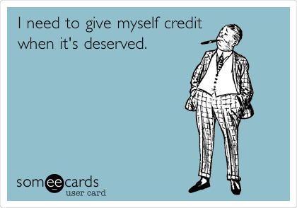I need to give myself credit when it's deserved.