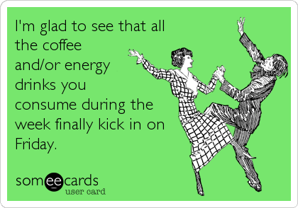 I'm glad to see that all the coffee and/or energy drinks you  consume during the week finally kick in on Friday.