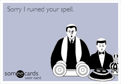 Sorry I ruined your spell.