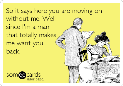 So it says here you are moving on without me. Well since I'm a man that totally makes me want you back.