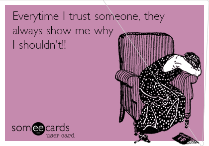 Everytime I trust someone, they always show me why I shouldn't!!