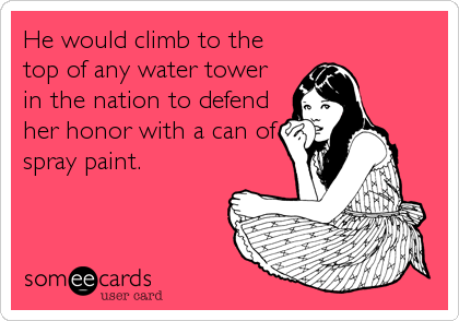 He would climb to the top of any water tower in the nation to defend her honor with a can of spray paint.