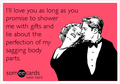 I'll love you as long as you promise to shower me with gifts and lie about the perfection of my sagging body parts.