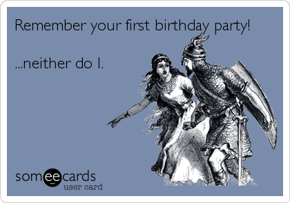 Remember your first birthday party!  ...neither do I.