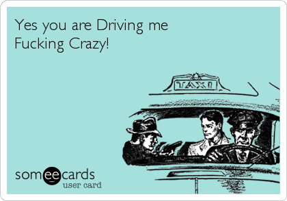 Yes you are Driving me  Fucking Crazy!