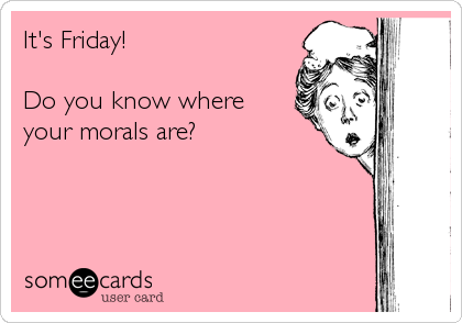 It's Friday!  Do you know where your morals are?