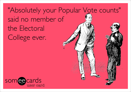 """""""Absolutely your Popular Vote counts"""" said no member of the Electoral College ever."""