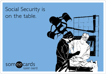 Social Security is  on the table.