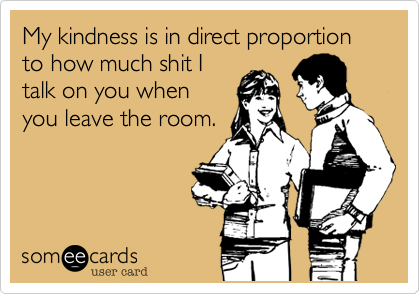 My kindness is in direct proportion to how much shit I talk on you when you leave the room.