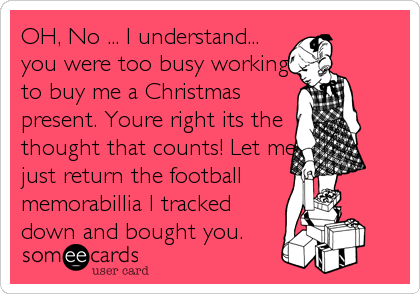 OH, No ... I understand... you were too busy working to buy me a Christmas present. Youre right its the thought that counts! Let me just return the football  memorabillia I tracked down and bought you.
