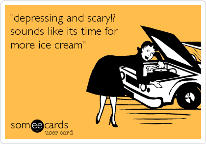 """""""depressing and scary!? sounds like its time for more ice cream"""""""