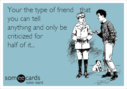 Your the type of friend   that you can tell anything and only be criticized for  half of it...